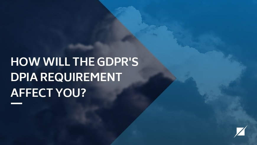 Affectingyou: How Will The GDPR's DPIA Requirement Affect You?