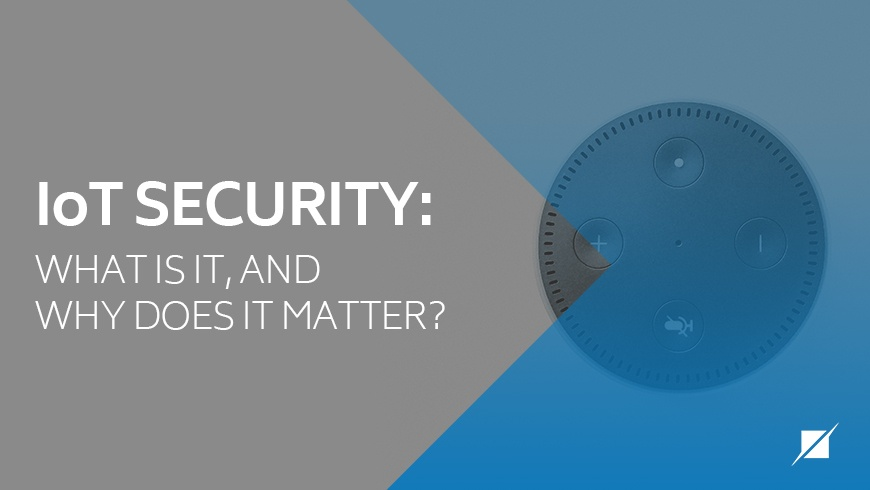 IoT Security: What Is It, And Why Does It Matter?
